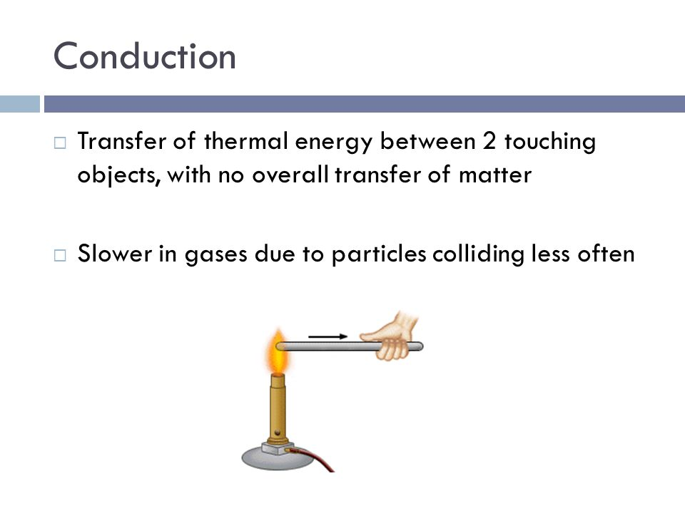 Conduction Transfer of thermal energy between 2 touching objects, with no overall transfer of matter.