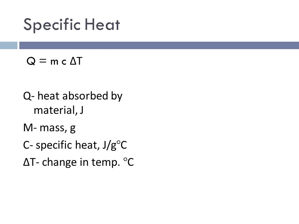 Specific Heat Q = m c ΔT Q- heat absorbed by material, J M- mass, g C- specific heat, J/g°C ΔT- change in temp.