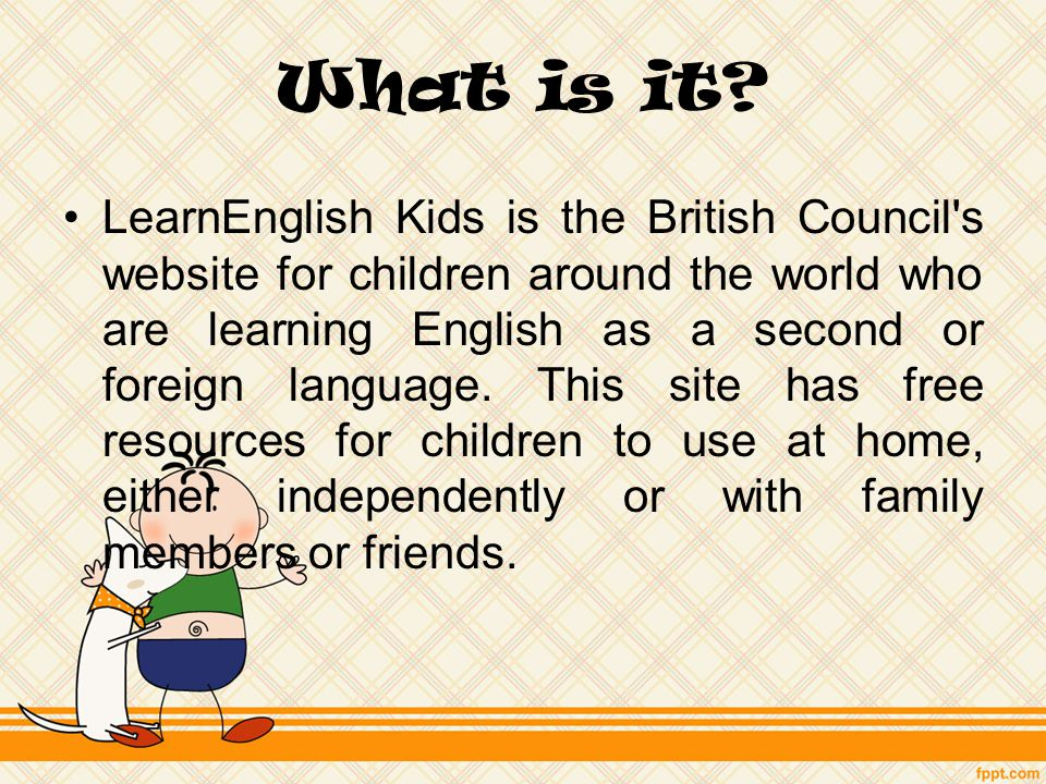 What is it? LearnEnglish Kids is the British Council's ...