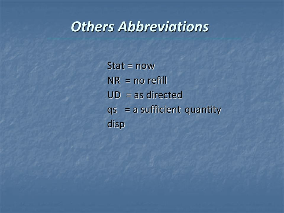 Others Abbreviations Stat = now NR = no refill UD = as directed