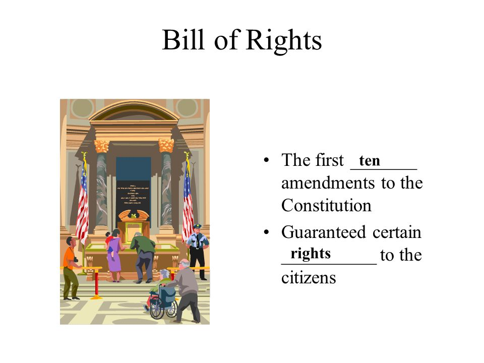 Bill of Rights The first _______ amendments to the Constitution