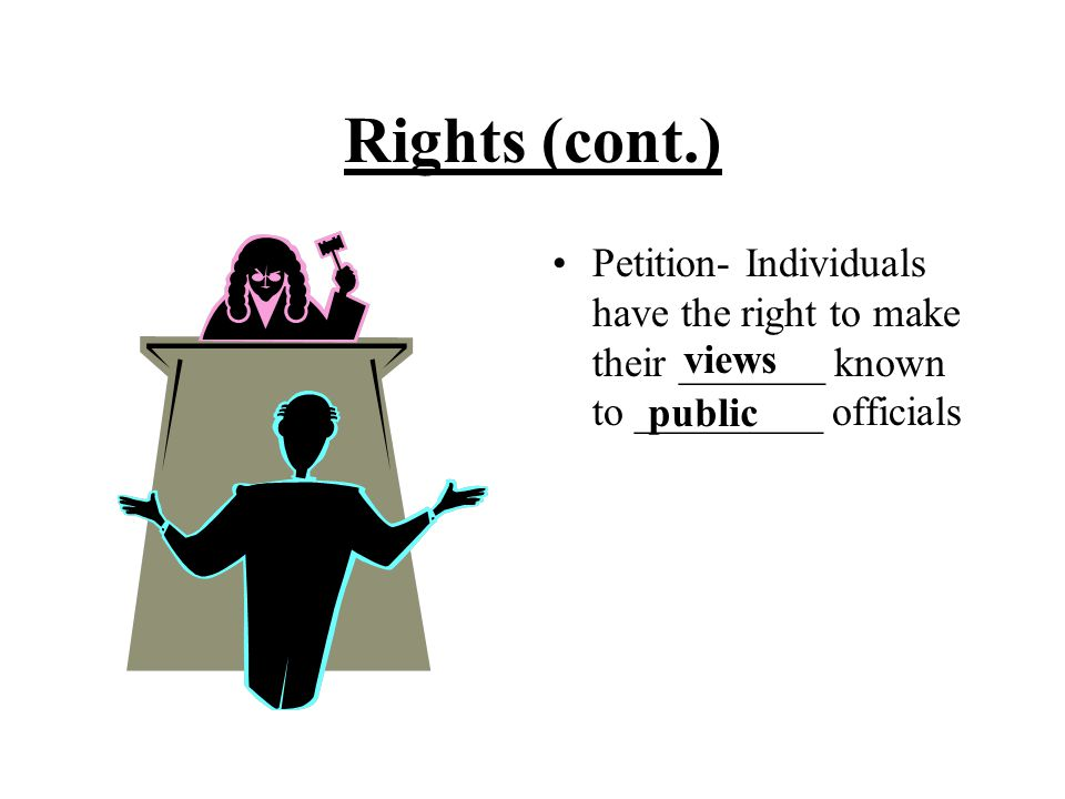 Rights (cont.) Petition- Individuals have the right to make their _______ known to _________ officials.