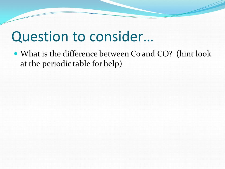 Question to consider… What is the difference between Co and CO.