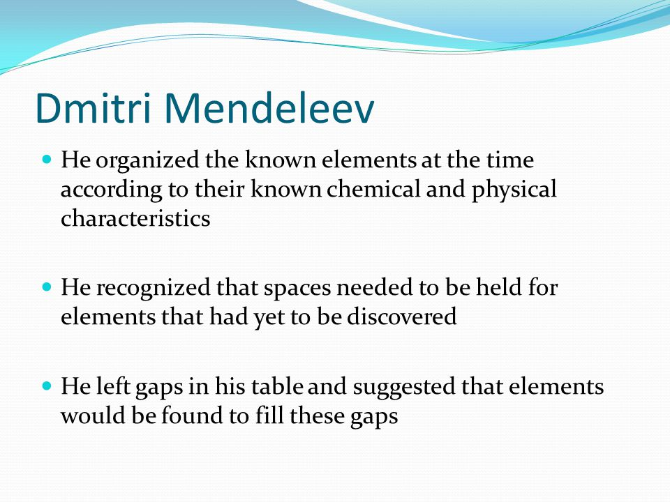 Dmitri Mendeleev He organized the known elements at the time according to their known chemical and physical characteristics.