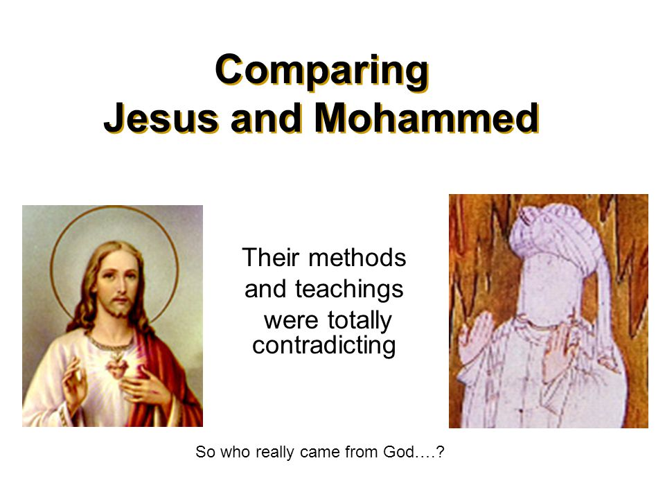 a comparison of jesus and mohammed Muhammad and jesus christ brought god's word to the common people and these teachings of both are reflected in the holy books of both religions in the islamic faith , muhammad, like jesus, is a prophet or a messiah who brings god's word directly to the people.