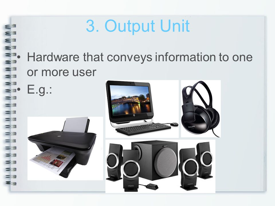 3. Output Unit Hardware that conveys information to one or more user