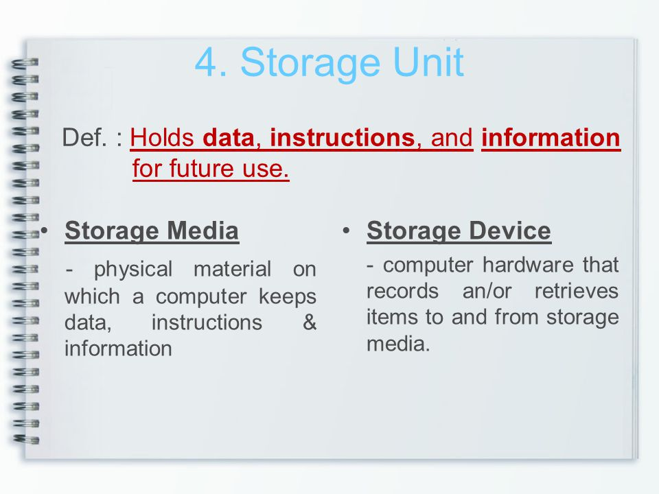 4. Storage Unit Def. : Holds data, instructions, and information