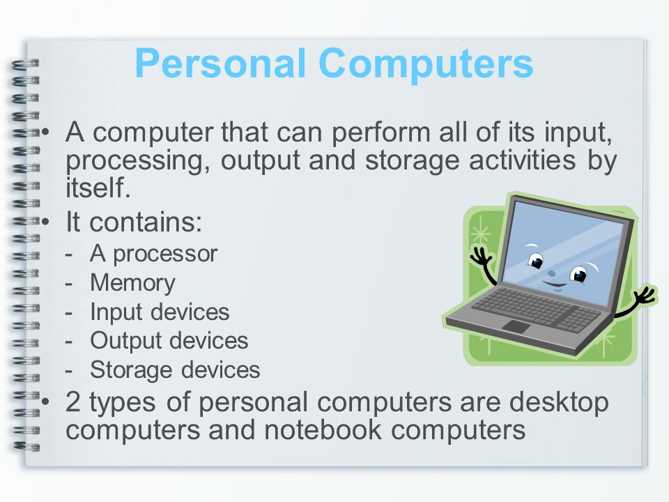 Personal Computers A computer that can perform all of its input, processing, output and storage activities by itself.