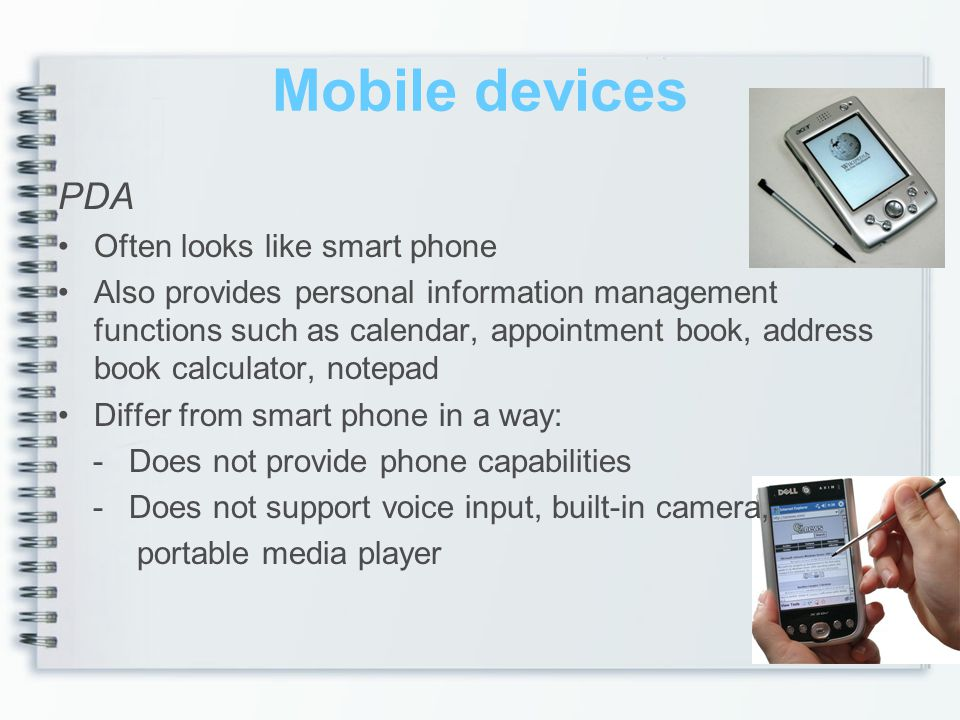 Mobile devices PDA Often looks like smart phone