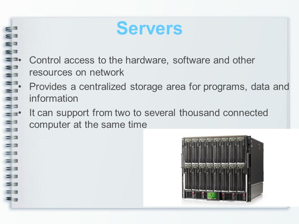 Servers Control access to the hardware, software and other resources on network.
