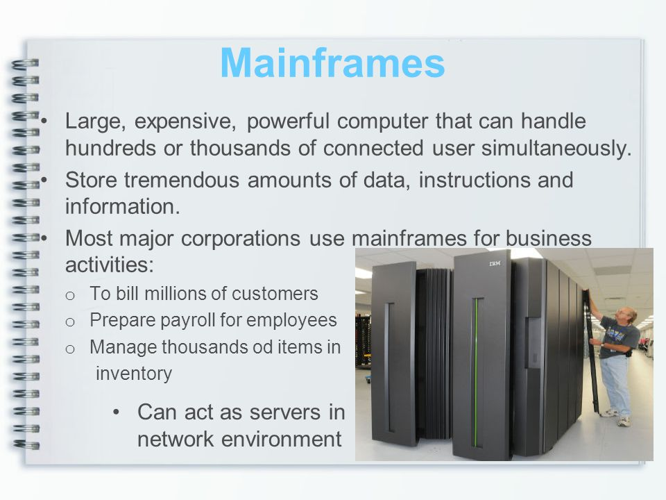 Mainframes Large, expensive, powerful computer that can handle hundreds or thousands of connected user simultaneously.