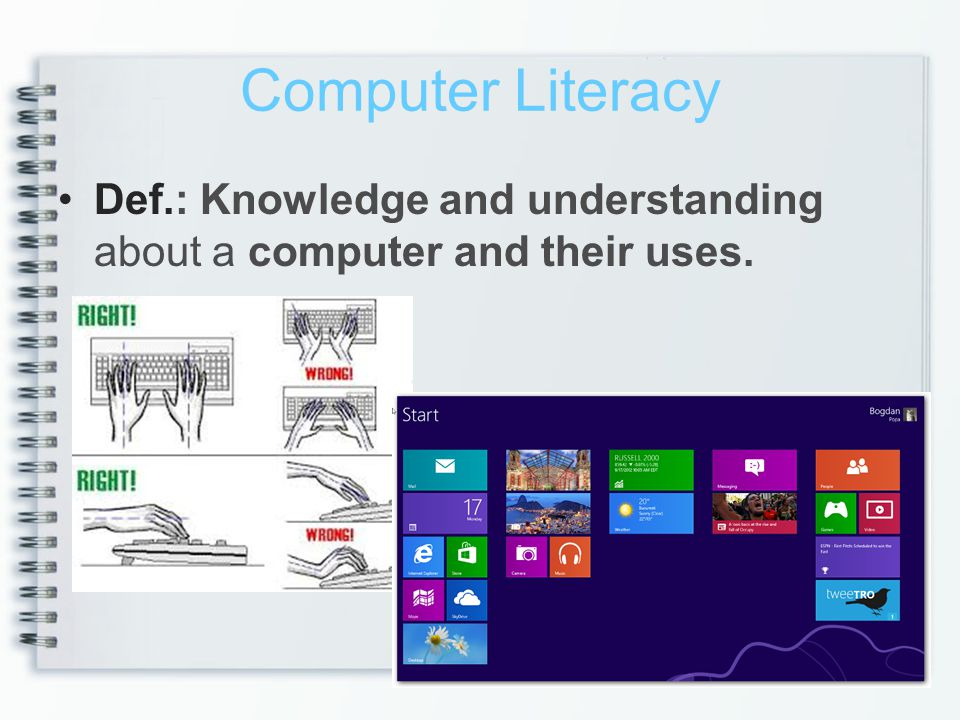 Computer Literacy Def.: Knowledge and understanding about a computer and their uses.