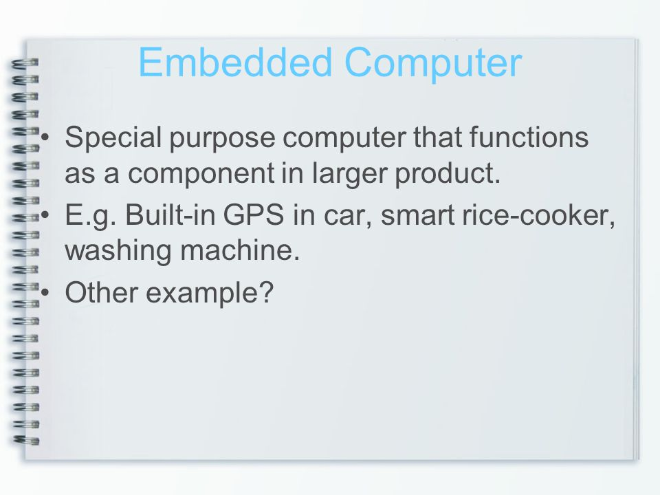 Embedded Computer Special purpose computer that functions as a component in larger product.