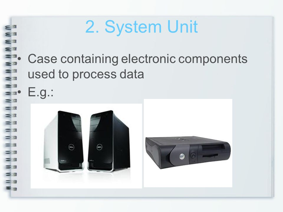 2. System Unit Case containing electronic components used to process data E.g.: