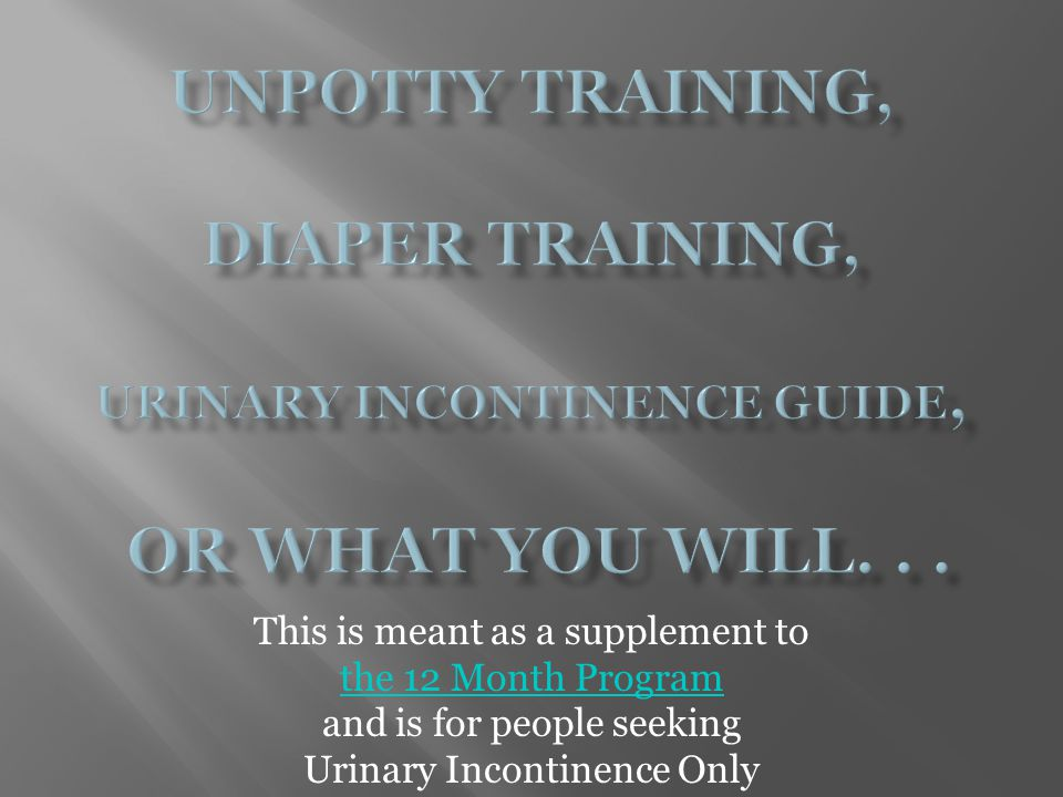 Unpotty Training, Diaper Training, Urinary Incontinence Guide, or what you will. . .
