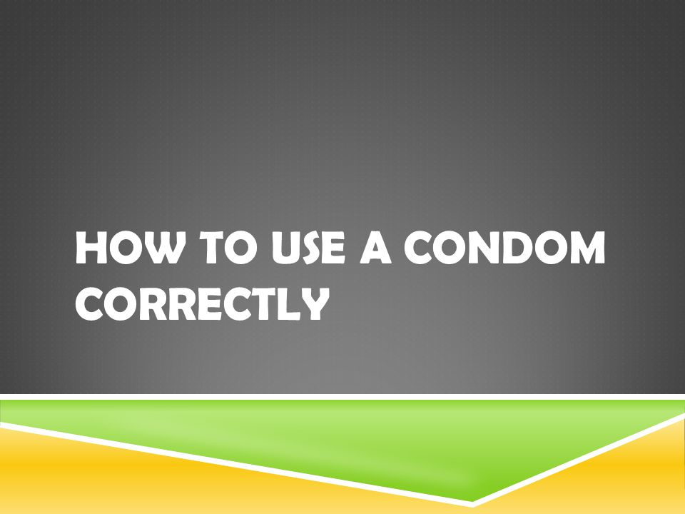 HOW TO USE A CONDOM CORRECTLY