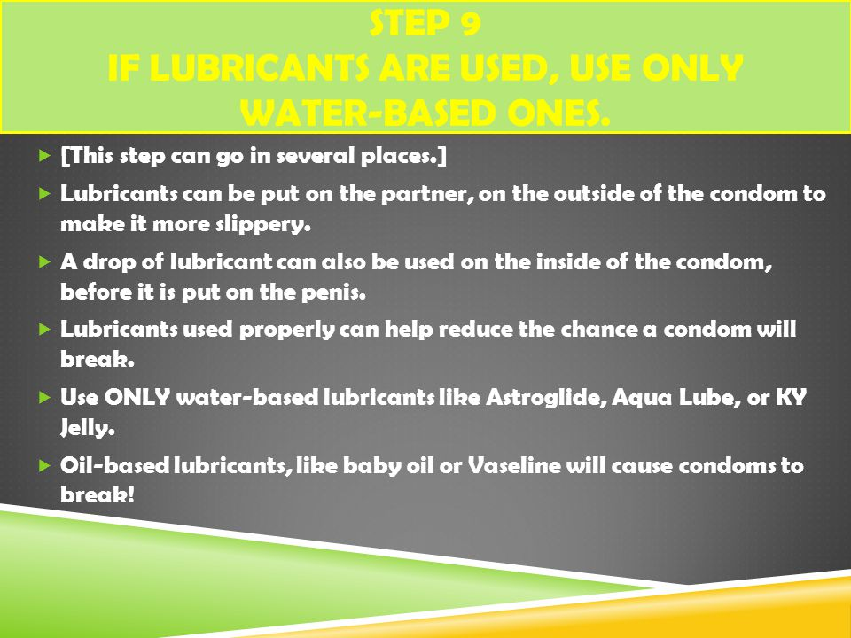 Step 9 If lubricants are used, use ONLY water-based ones.
