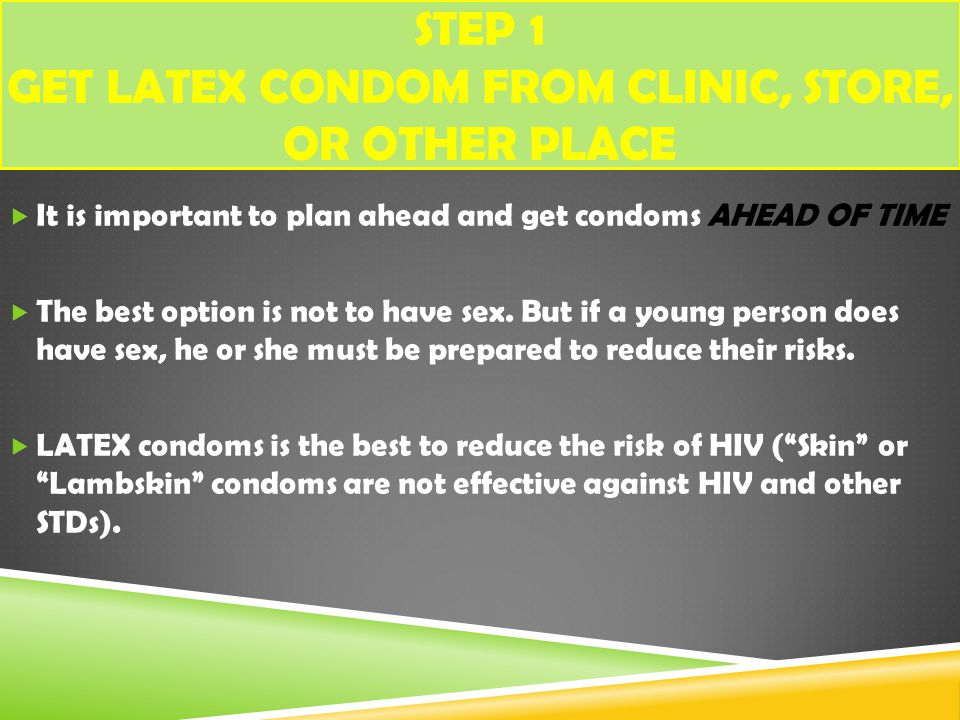 STEP 1 GET LATEX CONDOM FROM CLINIC, STORE, OR OTHER PLACE