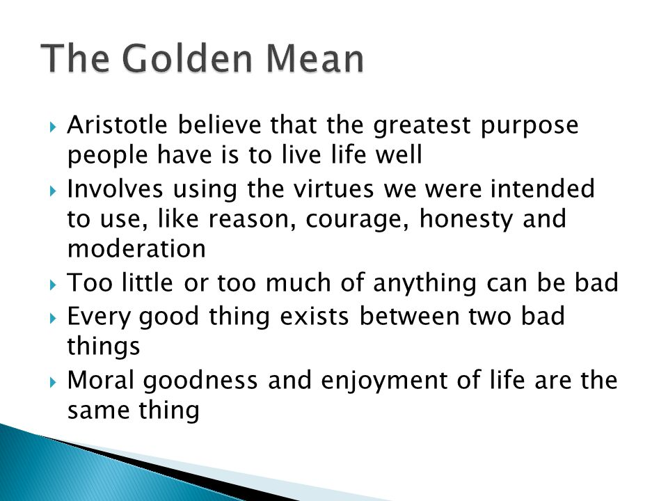 The Golden Mean Aristotle believe that the greatest purpose people have is to live life well.