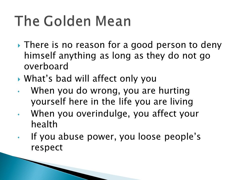 The Golden Mean There is no reason for a good person to deny himself anything as long as they do not go overboard.