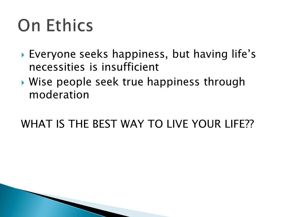 On Ethics Everyone seeks happiness, but having life's necessities is insufficient. Wise people seek true happiness through moderation.