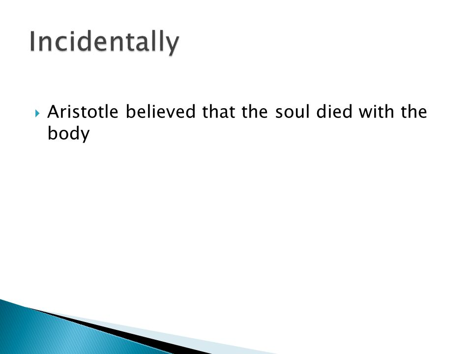 Incidentally Aristotle believed that the soul died with the body