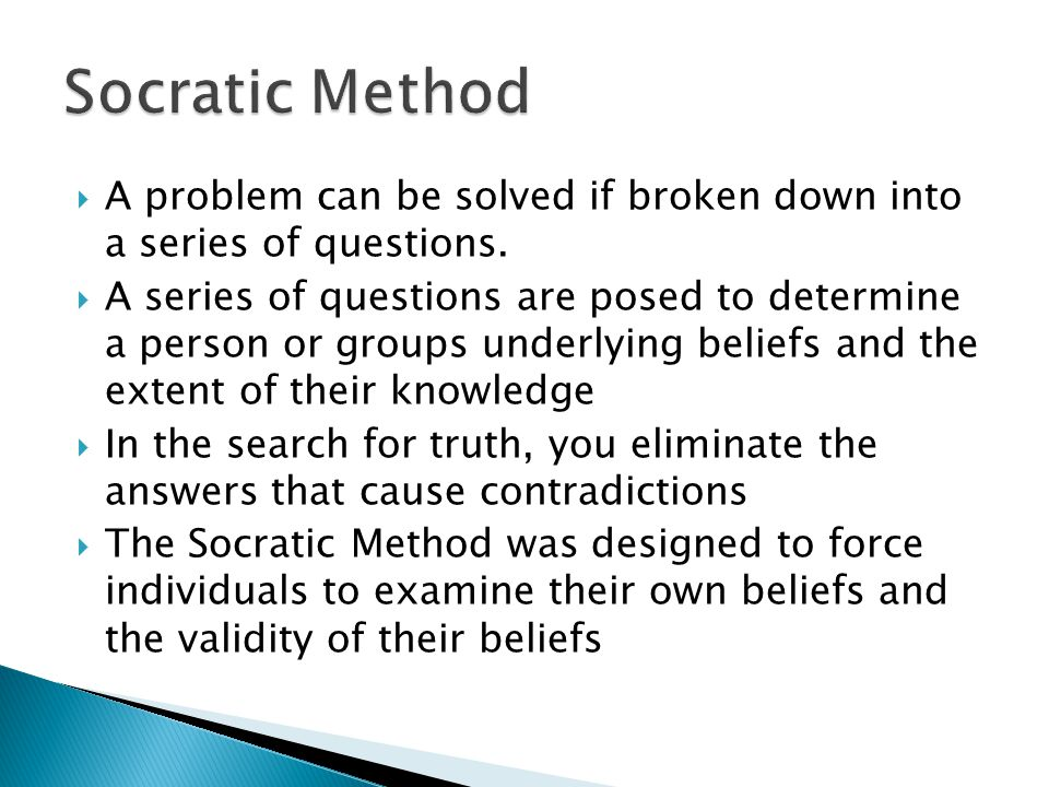 Socratic Method A problem can be solved if broken down into a series of questions.