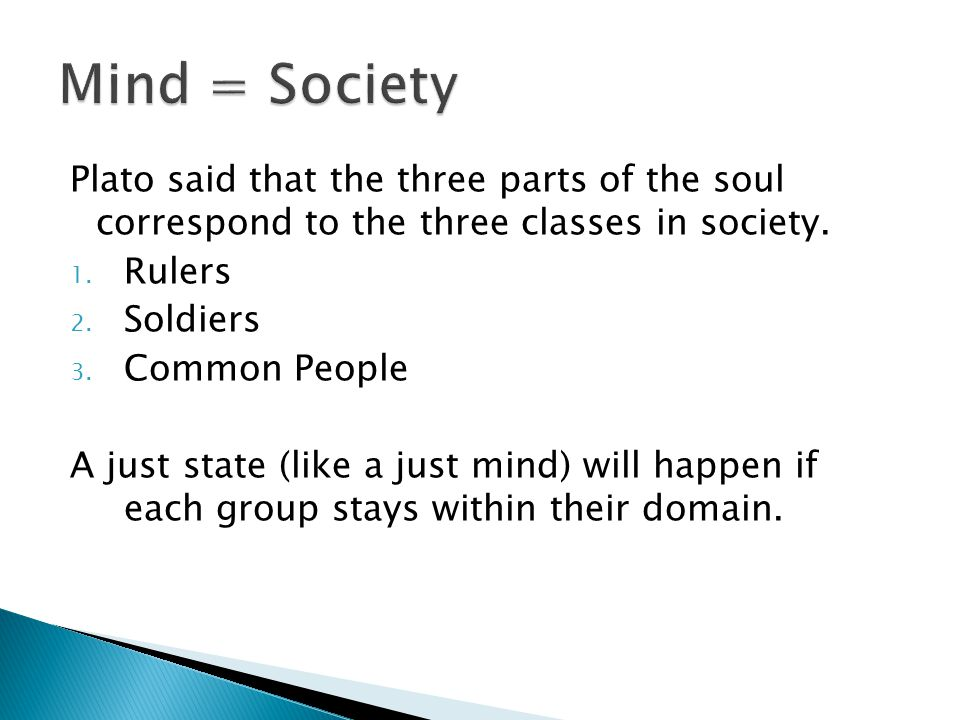 Mind = Society Plato said that the three parts of the soul correspond to the three classes in society.