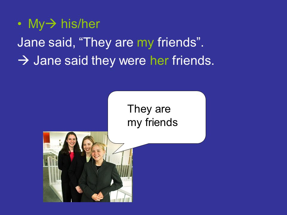 Jane said, They are my friends .  Jane said they were her friends.