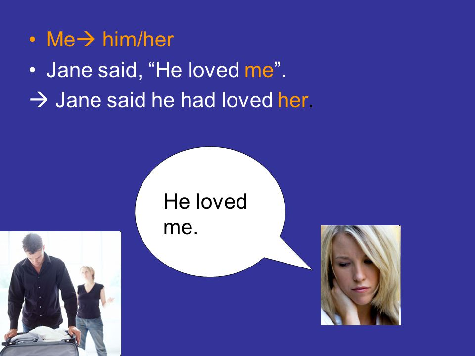 Me him/her Jane said, He loved me .  Jane said he had loved her. He loved me.