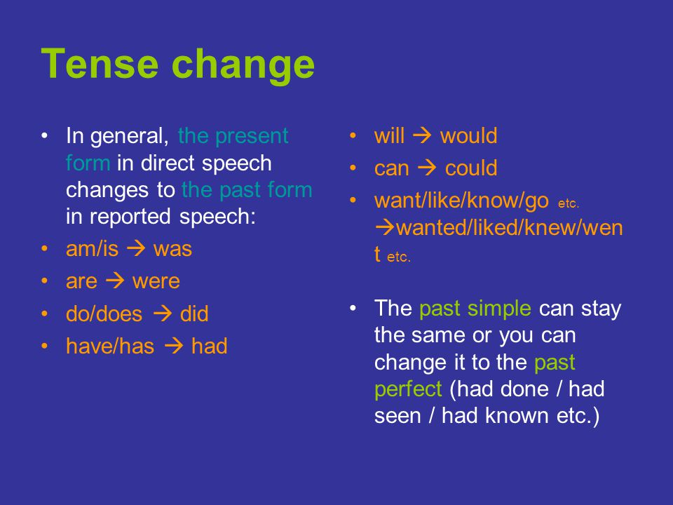 Tense change In general, the present form in direct speech changes to the past form in reported speech: