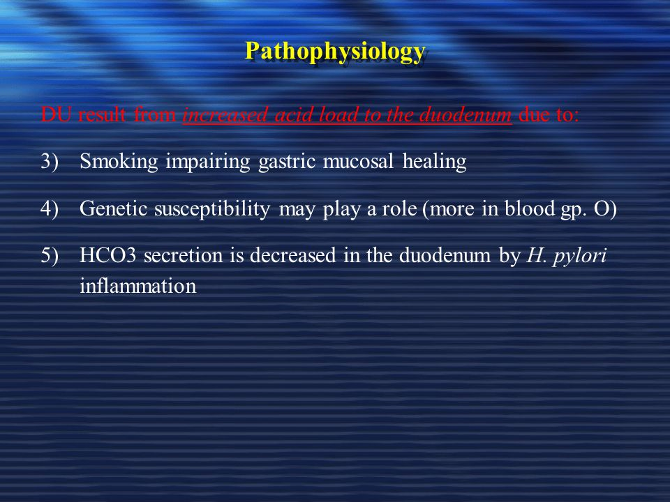 Pathophysiology DU result from increased acid load to the duodenum due to: Smoking impairing gastric mucosal healing.
