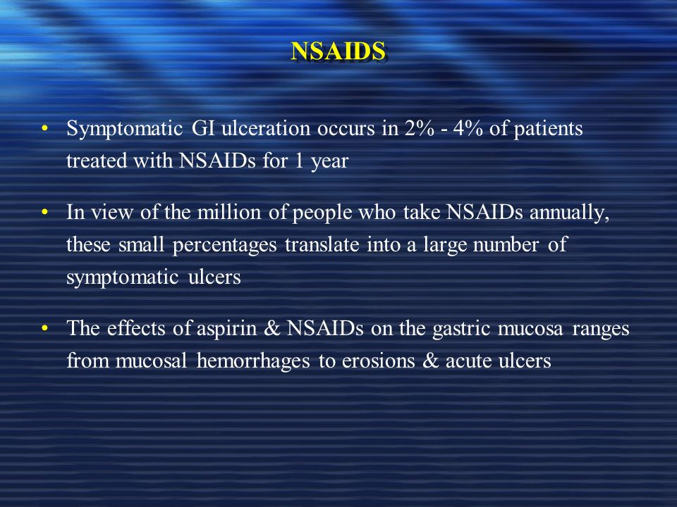 NSAIDS Symptomatic GI ulceration occurs in 2% - 4% of patients treated with NSAIDs for 1 year.