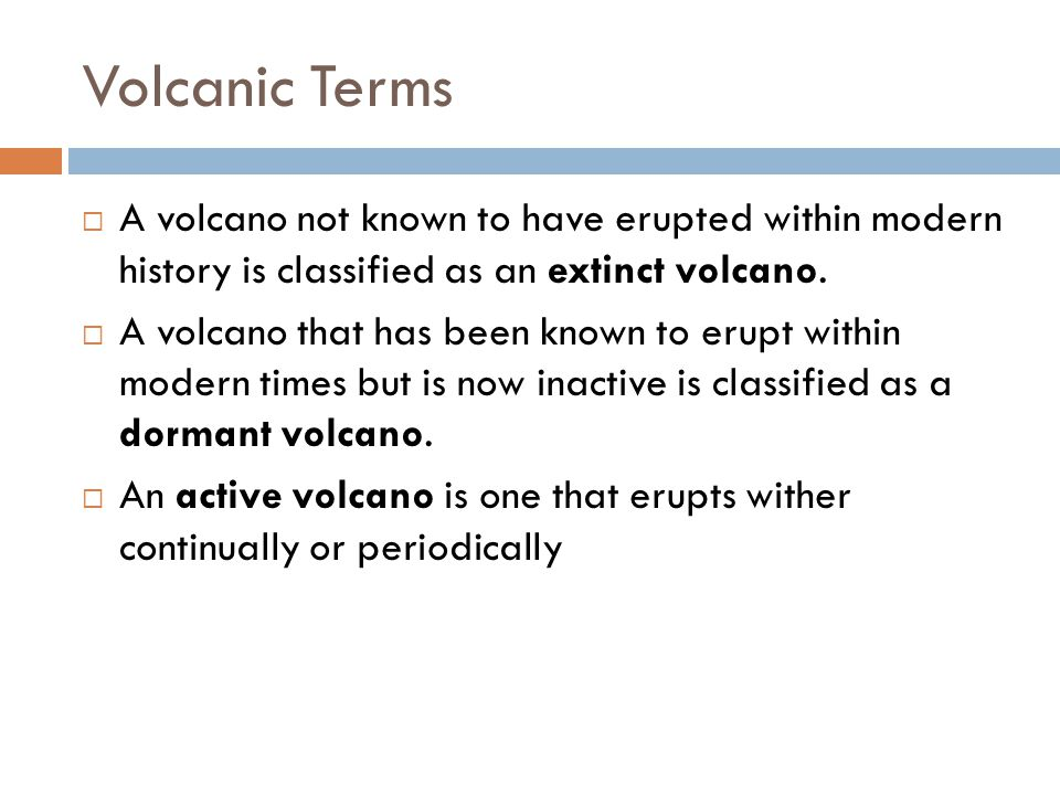 Volcanic Terms A volcano not known to have erupted within modern history is classified as an extinct volcano.