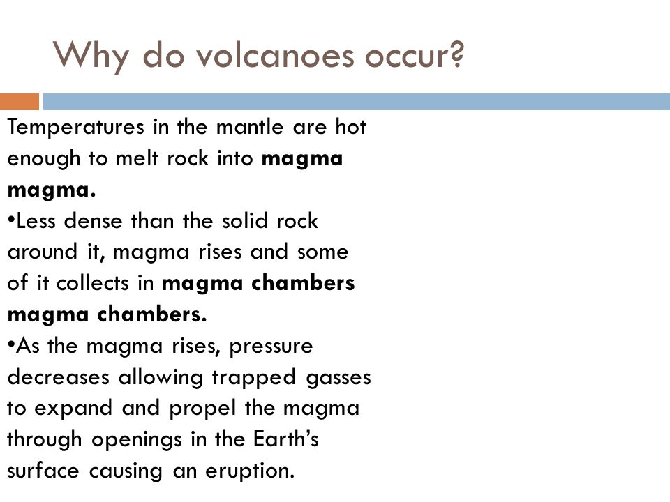 Why do volcanoes occur Temperatures in the mantle are hot enough to melt rock into magma magma.