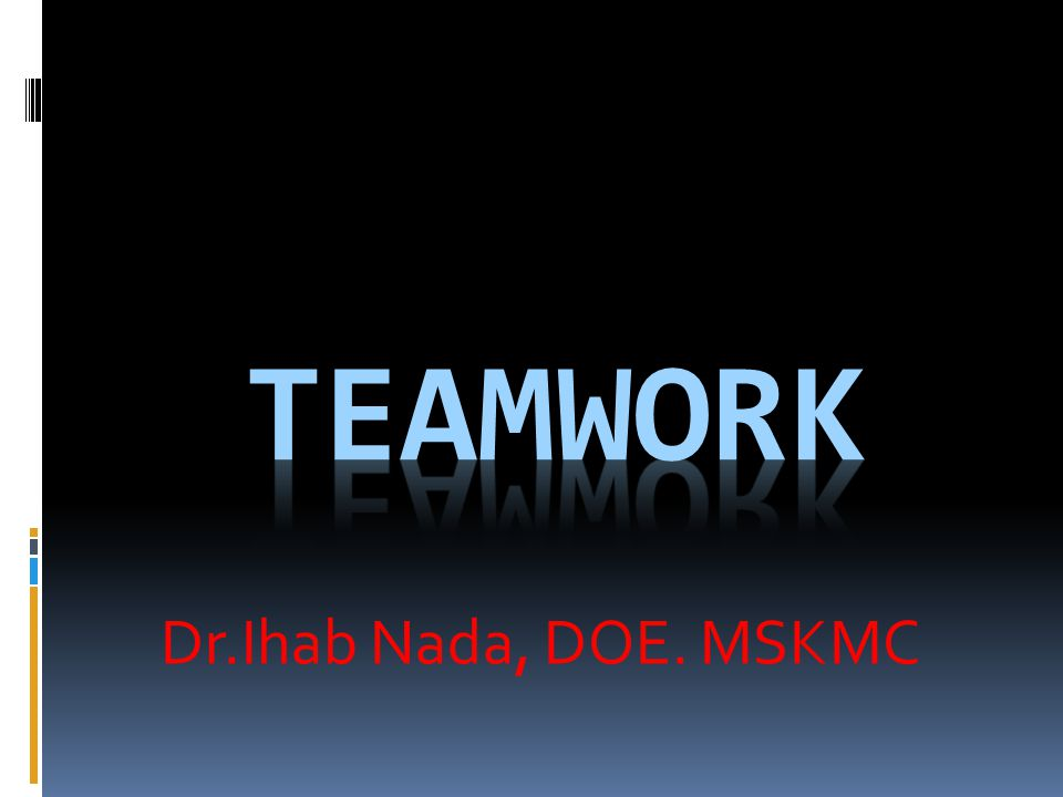 Teamwork Dr.Ihab Nada, DOE. MSKMC