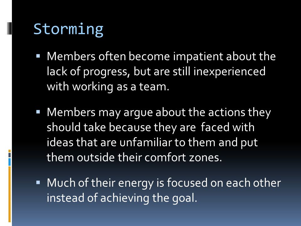 Storming Members often become impatient about the lack of progress, but are still inexperienced with working as a team.