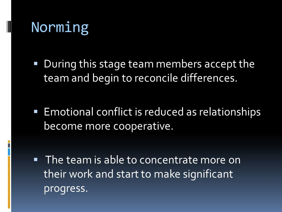Norming During this stage team members accept the team and begin to reconcile differences.