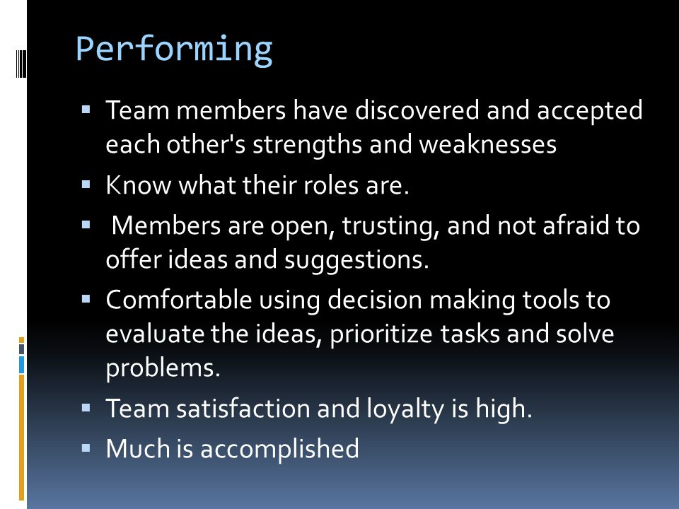 Performing Team members have discovered and accepted each other s strengths and weaknesses. Know what their roles are.