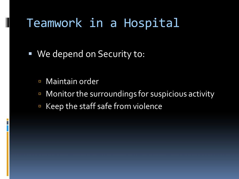 Teamwork in a Hospital We depend on Security to: Maintain order