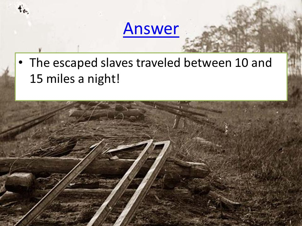 Answer The escaped slaves traveled between 10 and 15 miles a night!