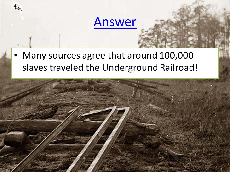 Answer Many sources agree that around 100,000 slaves traveled the Underground Railroad!