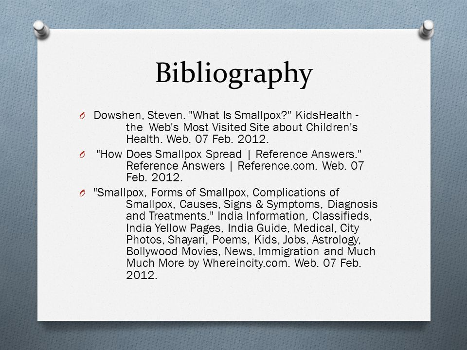 Bibliography Dowshen, Steven. What Is Smallpox KidsHealth - the Web s Most Visited Site about Children s Health. Web. 07 Feb