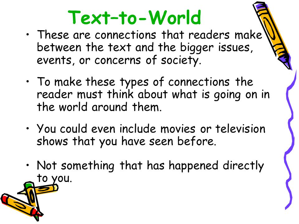 Text–to-World These are connections that readers make between the text and the bigger issues, events, or concerns of society.
