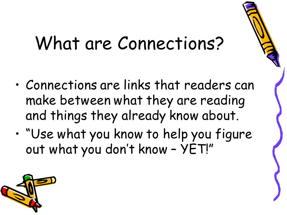 What are Connections Connections are links that readers can make between what they are reading and things they already know about.