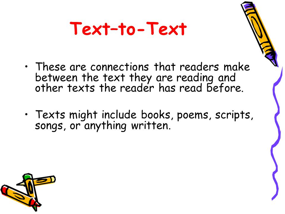 Text–to-Text These are connections that readers make between the text they are reading and other texts the reader has read before.
