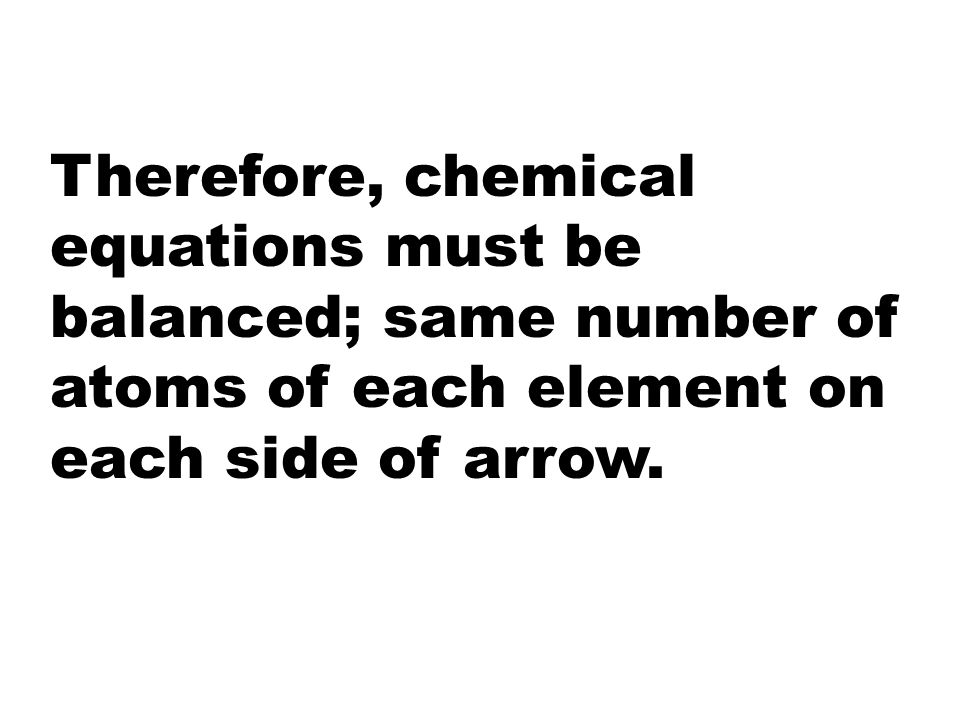 Therefore, chemical equations must be balanced; same number of atoms of each element on each side of arrow.