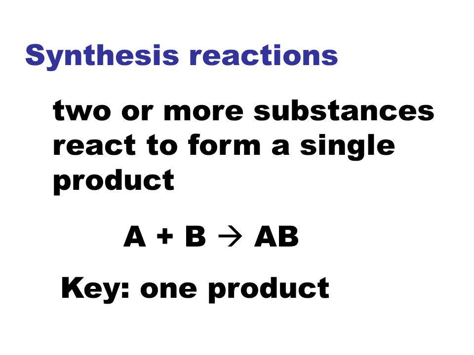 Synthesis reactions two or more substances react to form a single product.