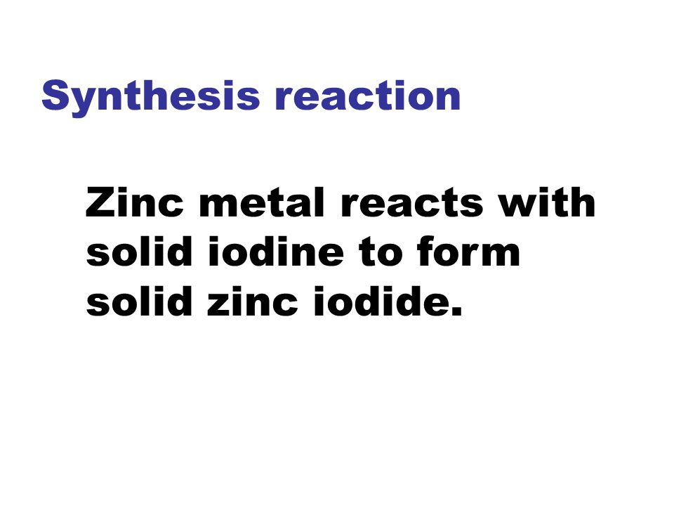 Synthesis reaction Zinc metal reacts with solid iodine to form solid zinc iodide.