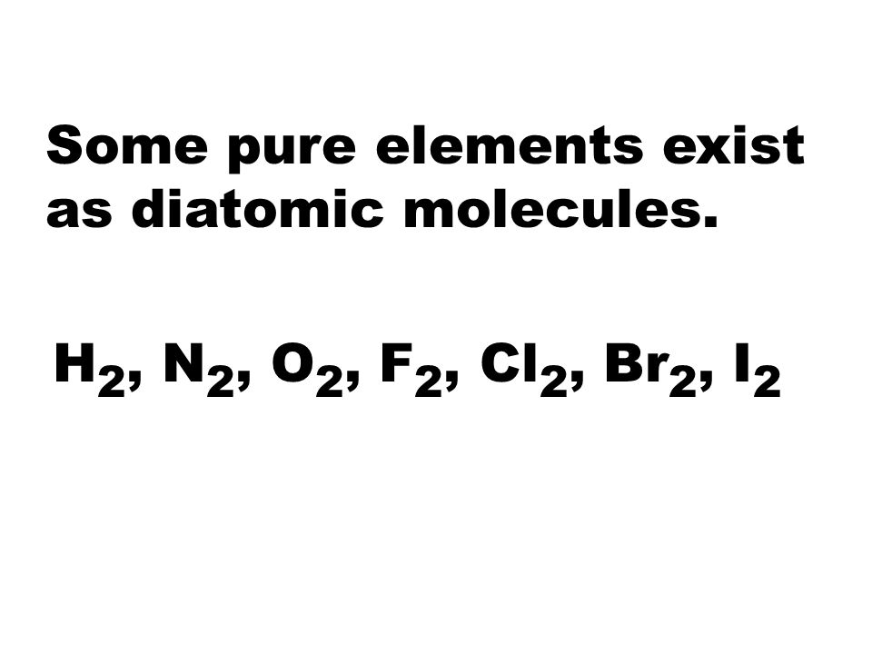 Some pure elements exist as diatomic molecules.